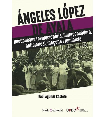 Ángeles López de Ayala. Republicana revolucionària, lliurepensadora, anticlerical, maçona i feminista (1858-1926)